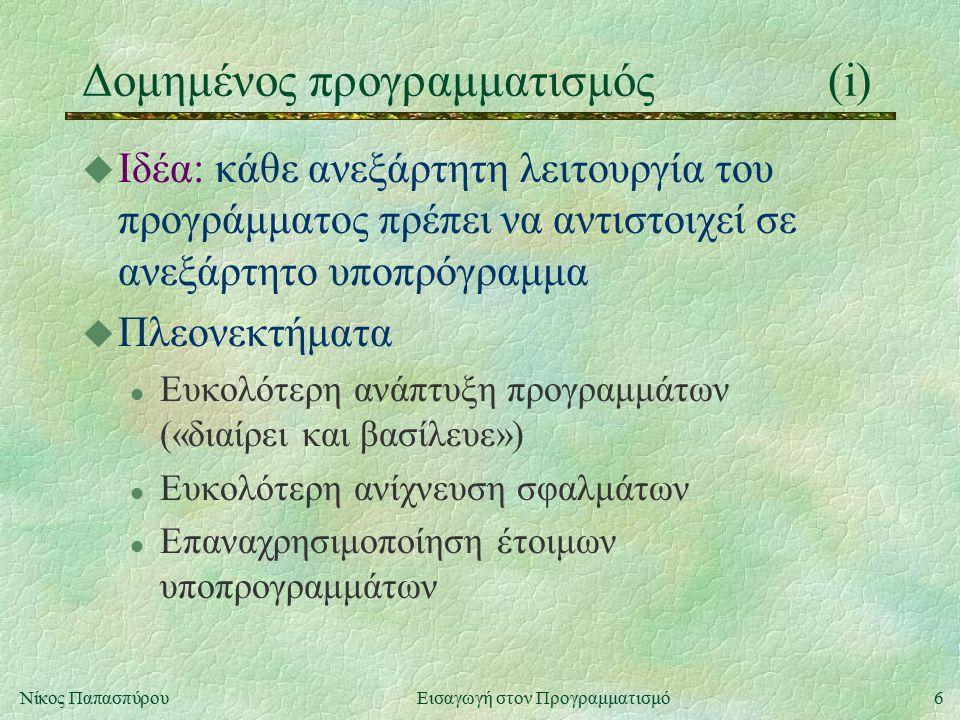 17Νίκος Παπασπύρου Εισαγωγή στον Προγραμματισμό Εύρεση Μ.Κ.Δ.(ii) u Αλγόριθμος με αφαιρέσεις l Ιδέα: αν i > j τότε gcd(i, j) = gcd(i-j, j) l Αντίστοιχο πρόγραμμα i := a; j := b; while (i>0) and (j>0) do if i>j then i := i-j else j := j-i; writeln(i+j) l Στη χειρότερη περίπτωση, ο αριθμός επαναλήψεων είναι της τάξης του max(a, b) l Στη μέση περίπτωση όμως, αυτός ο αλγόριθμος είναι καλύτερος του προηγούμενου