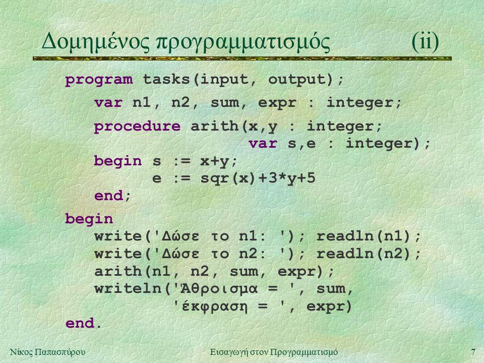 7Νίκος Παπασπύρου Εισαγωγή στον Προγραμματισμό Δομημένος προγραμματισμός(ii) program tasks(input, output); var n1, n2, sum, expr : integer; procedure arith(x,y : integer; var s,e : integer); begin s := x+y; e := sqr(x)+3*y+5 end; begin write( Δώσε το n1: ); readln(n1); write( Δώσε το n2: ); readln(n2); arith(n1, n2, sum, expr); writeln( Άθροισμα = , sum, έκφραση = , expr) end.