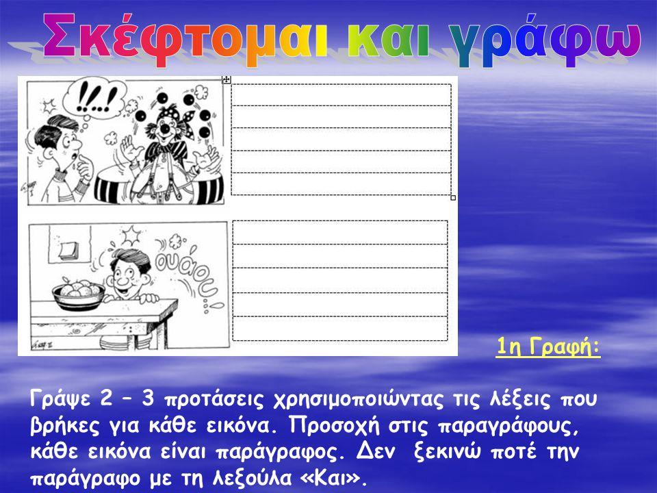 Γράψε 2 – 3 προτάσεις χρησιμοποιώντας τις λέξεις που βρήκες για κάθε εικόνα. Προσοχή στις παραγράφους, κάθε εικόνα είναι παράγραφος. Δεν ξεκινώ ποτέ τ