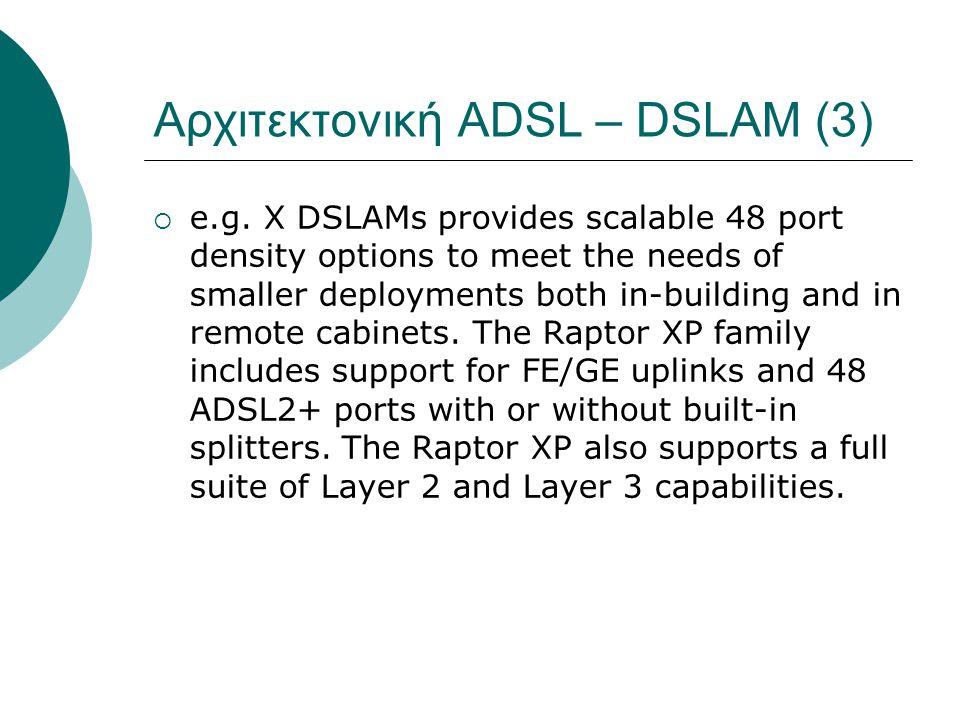 Αρχιτεκτονική ADSL – DSLAM (3)  e.g. X DSLAMs provides scalable 48 port density options to meet the needs of smaller deployments both in-building and
