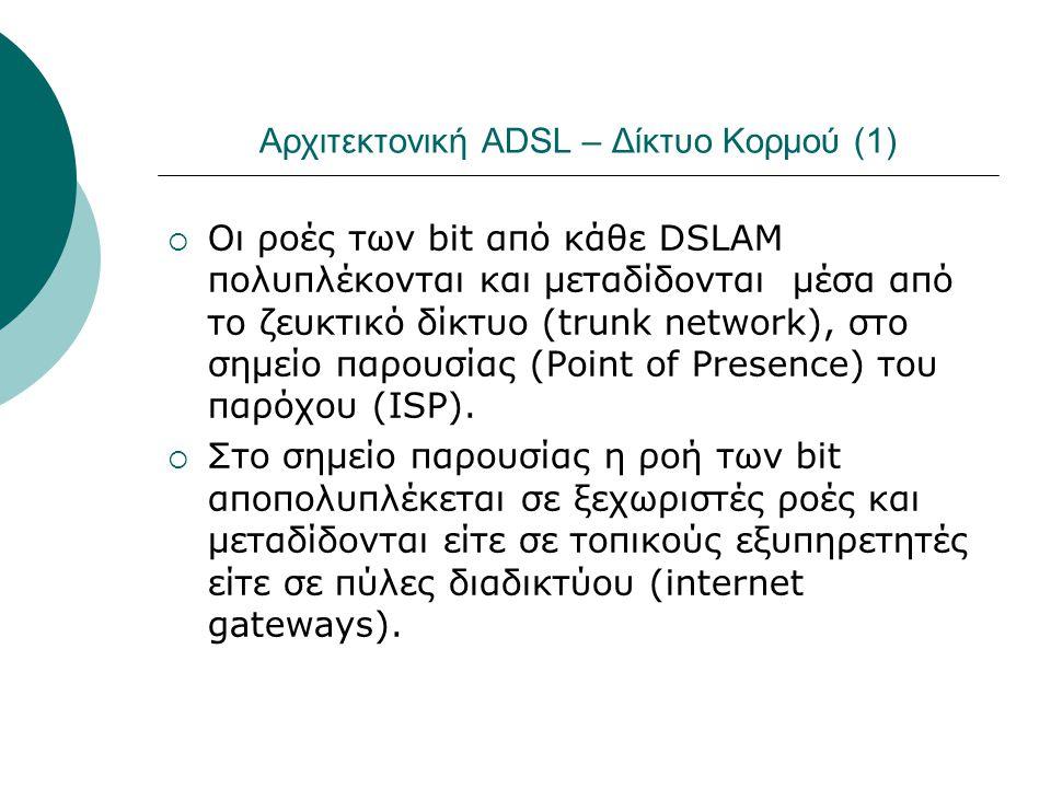 Αρχιτεκτονική ADSL – Δίκτυο Κορμού (1)  Οι ροές των bit από κάθε DSLAM πολυπλέκονται και μεταδίδονται μέσα από το ζευκτικό δίκτυο (trunk network), στ