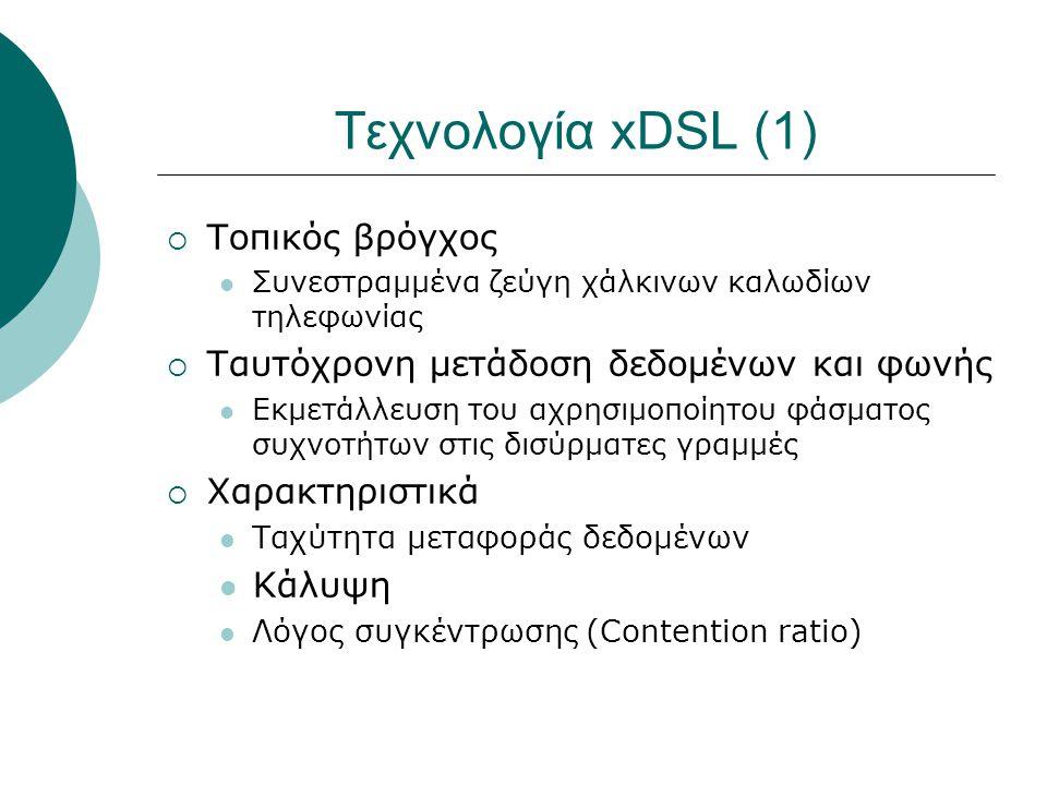 Τεχνολογία xDSL (1)  Τοπικός βρόγχος Συνεστραμμένα ζεύγη χάλκινων καλωδίων τηλεφωνίας  Ταυτόχρονη μετάδοση δεδομένων και φωνής Εκμετάλλευση του αχρη