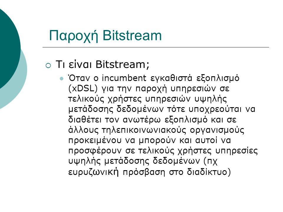  Τι είναι Bitstream; Όταν ο incumbent εγκαθιστά εξοπλισμό (xDSL) για την παροχή υπηρεσιών σε τελικούς χρήστες υπηρεσιών υψηλής μετάδοσης δεδομένων τό