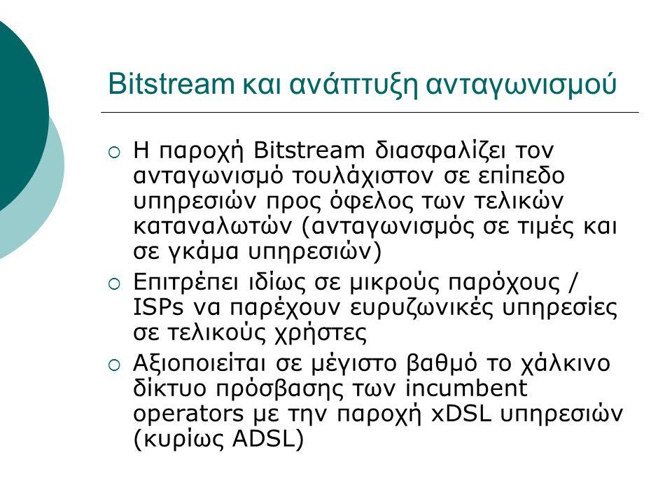 Bitstream και ανάπτυξη ανταγωνισμού  Η παροχή Bitstream διασφαλίζει τον ανταγωνισμό τουλάχιστον σε επίπεδο υπηρεσιών προς όφελος των τελικών καταναλω