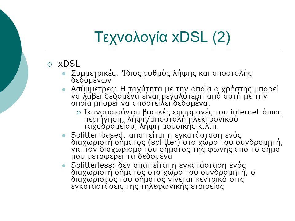 Τεχνολογία xDSL (2)  xDSL Συμμετρικές: Ίδιος ρυθμός λήψης και αποστολής δεδομένων Ασύμμετρες: Η ταχύτητα με την οποία ο χρήστης μπορεί να λάβει δεδομ
