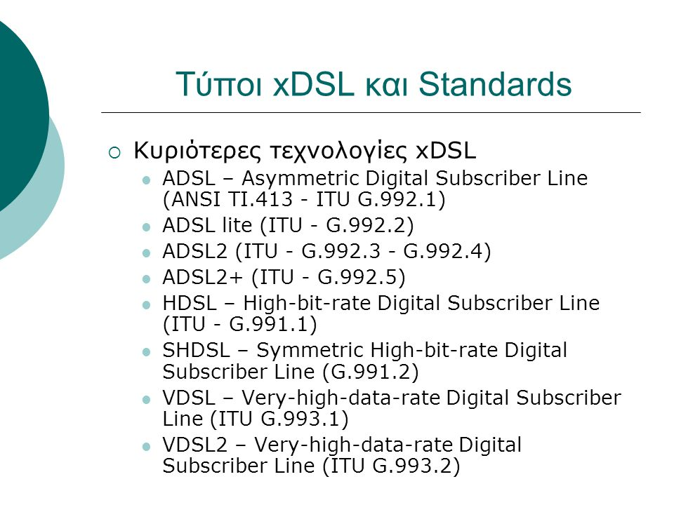 Τύποι xDSL και Standards  Κυριότερες τεχνολογίες xDSL ADSL – Αsymmetric Digital Subscriber Line (ANSI TI.413 - ITU G.992.1) ADSL lite (ITU - G.992.2) ADSL2 (ITU - G.992.3 - G.992.4) ADSL2+ (ITU - G.992.5) HDSL – High-bit-rate Digital Subscriber Line (ITU - G.991.1) SHDSL – Symmetric High-bit-rate Digital Subscriber Line (G.991.2) VDSL – Very-high-data-rate Digital Subscriber Line (ITU G.993.1) VDSL2 – Very-high-data-rate Digital Subscriber Line (ITU G.993.2)