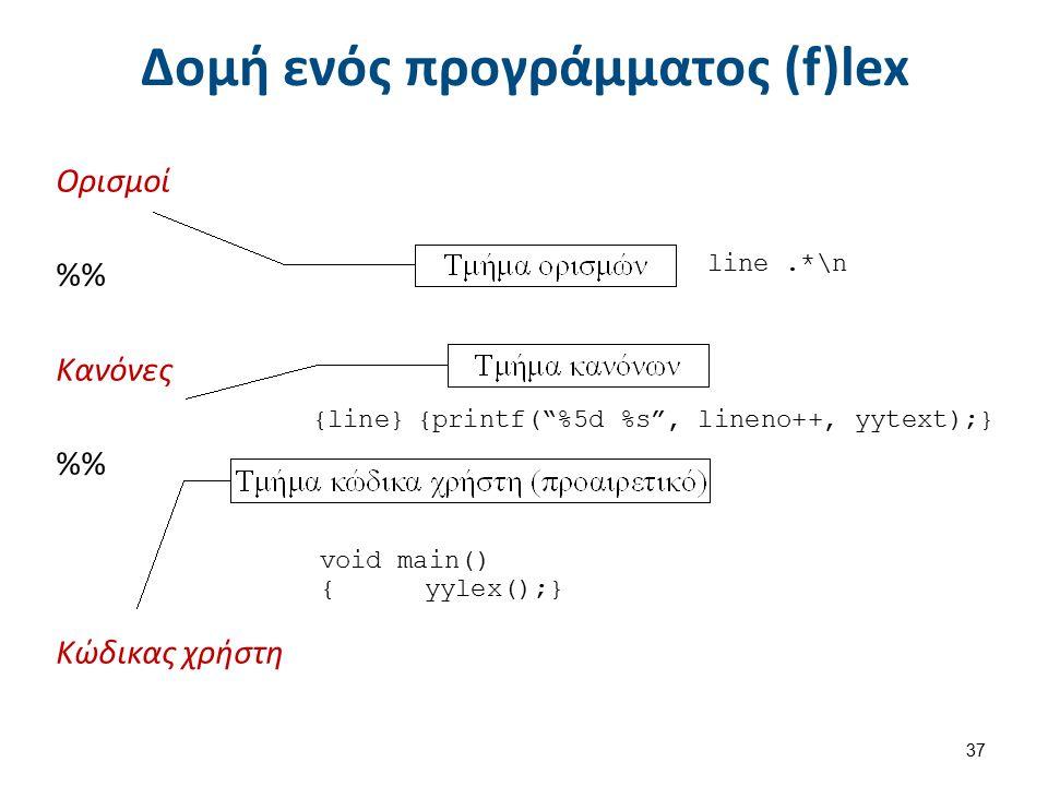 """Δομή ενός προγράμματος (f)lex 37 Ορισμοί % Κανόνες % Κώδικας χρήστη line.*\n {line}{printf(""""%5d %s"""", lineno++, yytext);} void main() { yylex();}"""