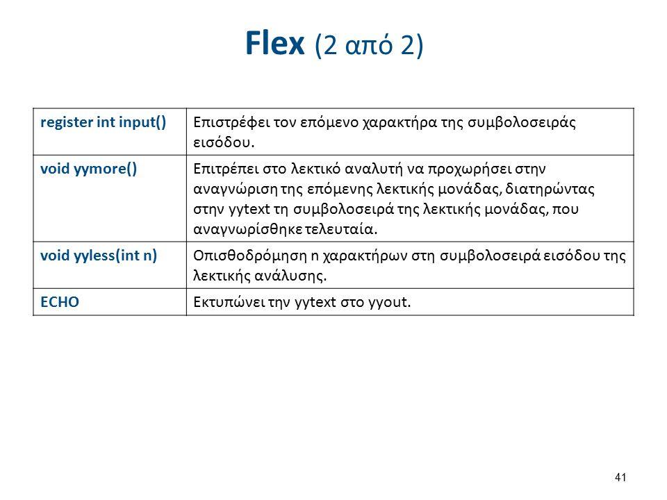 Flex (2 από 2) register int input()Επιστρέφει τον επόμενο χαρακτήρα της συμβολοσειράς εισόδου. void yymore()Επιτρέπει στο λεκτικό αναλυτή να προχωρήσε