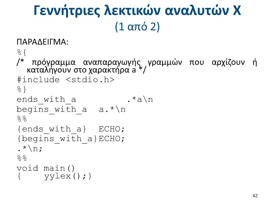 Γεννήτριες λεκτικών αναλυτών X (1 από 2) ΠΑΡΑΔΕΙΓΜΑ: %{ /* πρόγραμμα αναπαραγωγής γραμμών που αρχίζουν ή καταλήγουν στο χαρακτήρα a */ #include %} end