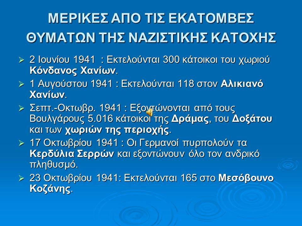 ΜΕΡΙΚΕΣ ΑΠΟ ΤΙΣ ΕΚΑΤΟΜΒΕΣ ΘΥΜΑΤΩΝ ΤΗΣ ΝΑΖΙΣΤΙΚΗΣ ΚΑΤΟΧΗΣ  2 Ιουνίου 1941 : Εκτελούνται 300 κάτοικοι του χωριού Κόνδανος Χανίων.  1 Αυγούστου 1941 :