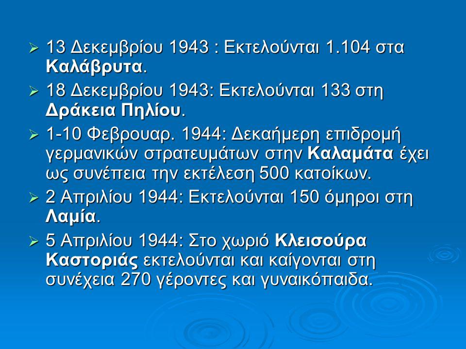  13 Δεκεμβρίου 1943 : Εκτελούνται 1.104 στα Καλάβρυτα.  18 Δεκεμβρίου 1943: Εκτελούνται 133 στη Δράκεια Πηλίου.  1-10 Φεβρουαρ. 1944: Δεκαήμερη επι