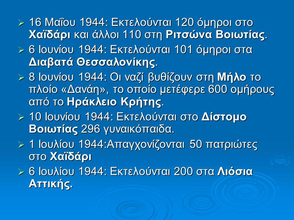  16 Μαΐου 1944: Εκτελούνται 120 όμηροι στο Χαϊδάρι και άλλοι 110 στη Ριτσώνα Βοιωτίας.  6 Ιουνίου 1944: Εκτελούνται 101 όμηροι στα Διαβατά Θεσσαλονί