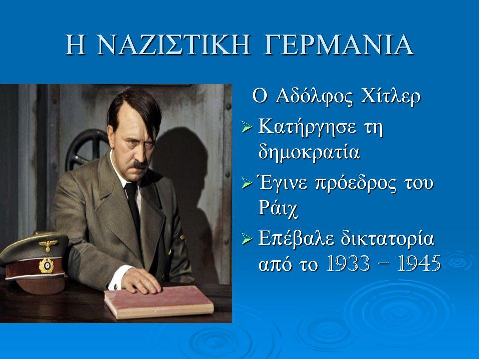 Η ΝΑΖΙΣΤΙΚΗ ΓΕΡΜΑΝΙΑ Ο Αδόλφος Χίτλερ Ο Αδόλφος Χίτλερ  Κατήργησε τη δημοκρατία  Έγινε π ρόεδρος του Ράιχ  Ε π έβαλε δικτατορία α π ό το 1933 – 194