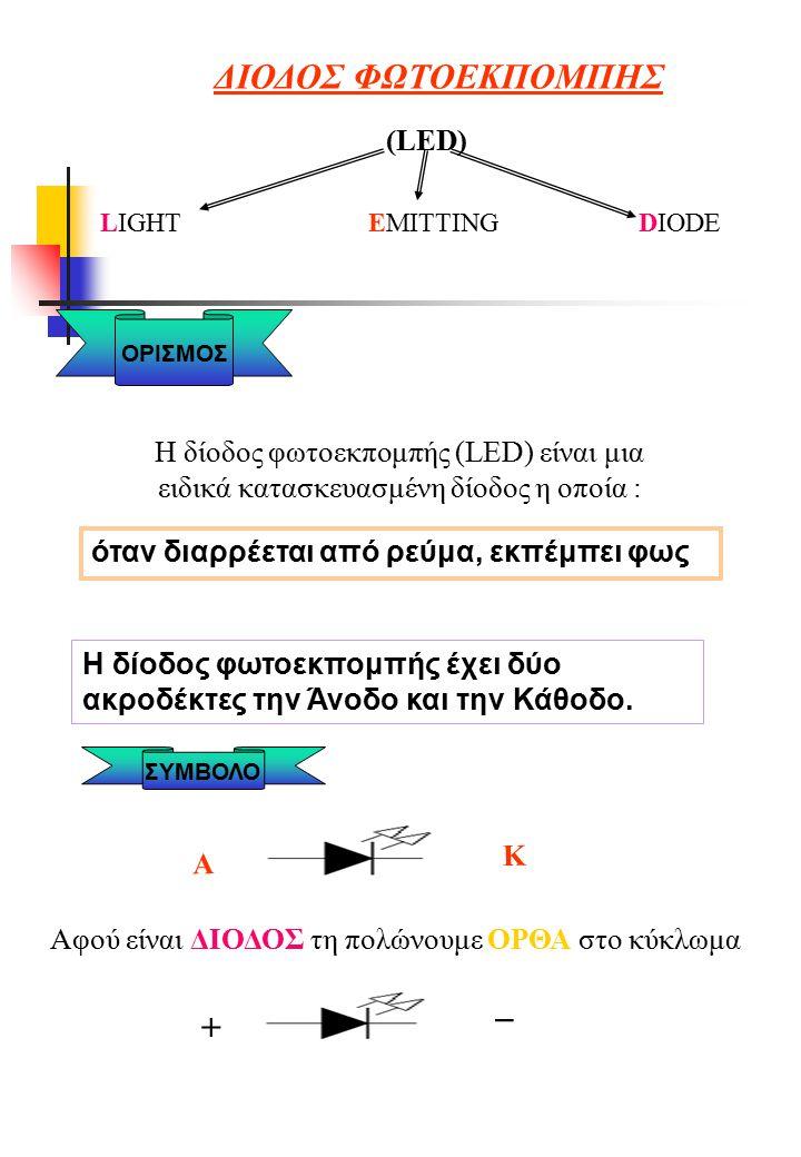 ΔΙΟΔΟΣ ΦΩΤΟΕΚΠΟΜΠΗΣ (LED) LIGHT EMITTING DIODE ΟΡΙΣΜΟΣ Η δίοδος φωτοεκπομπής (LED) είναι μια ειδικά κατασκευασμένη δίοδος η οποία : όταν διαρρέεται από ρεύμα, εκπέμπει φως Η δίοδος φωτοεκπομπής έχει δύο ακροδέκτες την Άνοδο και την Κάθοδο.