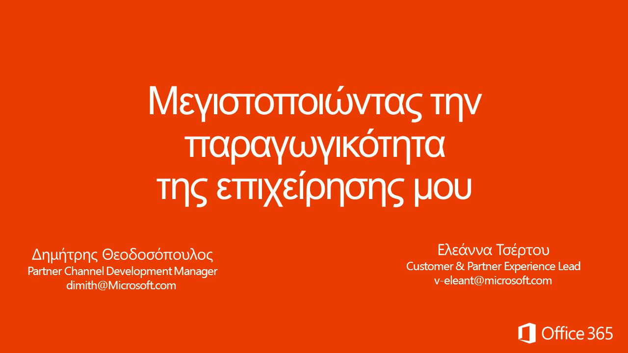 Δημήτρης Θεοδοσόπουλος Partner Channel Development Manager dimith@Microsoft.com Ελεάννα Τσέρτου Customer & Partner Experience Lead v-eleant@microsoft.com