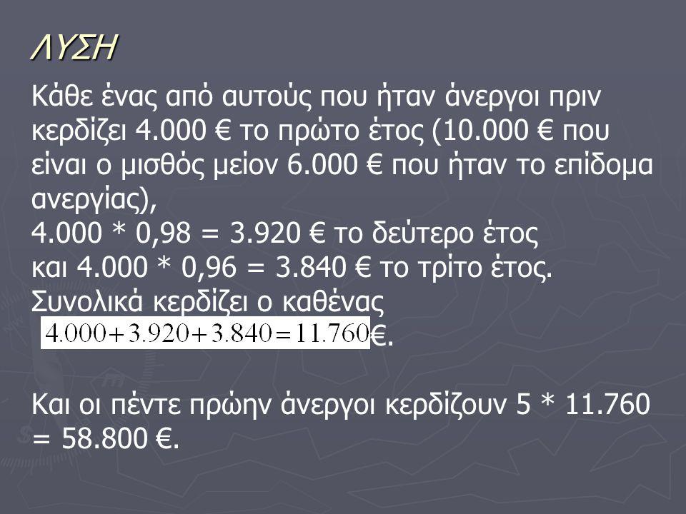 ΛΥΣΗ Κάθε ένας από αυτούς που ήταν άνεργοι πριν κερδίζει 4.000 € το πρώτο έτος (10.000 € που είναι ο μισθός μείον 6.000 € που ήταν το επίδομα ανεργίας), 4.000 * 0,98 = 3.920 € το δεύτερο έτος και 4.000 * 0,96 = 3.840 € το τρίτο έτος.