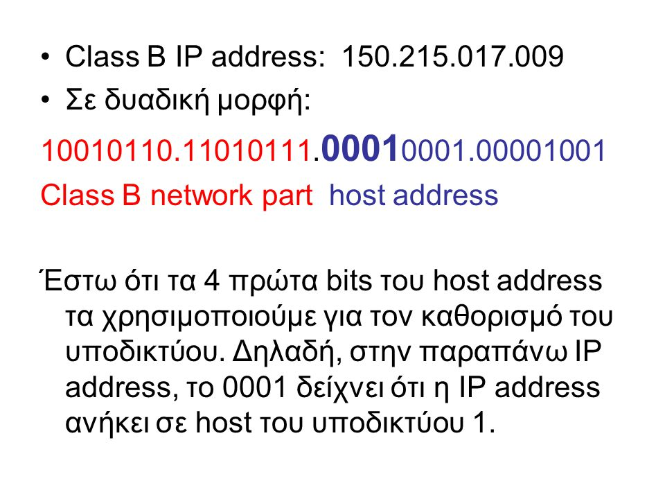 Συνολικά με 4 bits μπορούμε να ορίσουμε μέχρι 2 4 – 1 = 15 υποδίκτυα Το subnet mask είναι μια «διεύθυνση» που έχει 1 για τα bits που αφορούν το δίκτυο και το υποδίκτυο, και 0 για τα bits που αφορούν τα hosts: Εδώ το subnet mask είναι: 11111111.11111111.11110000.00000000 ή 255.255.240.000