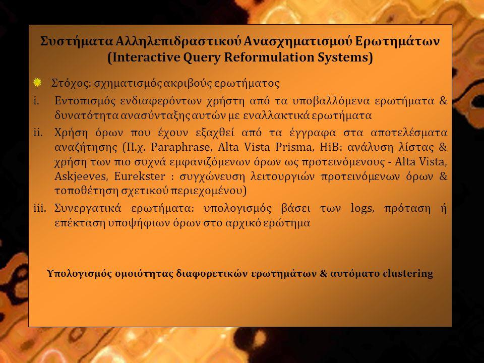 Συστήματα Αλληλεπιδραστικού Ανασχηματισμού Ερωτημάτων (Interactive Query Reformulation Systems) Στόχος: σχηματισμός ακριβούς ερωτήματος i.Εντοπισμός ενδιαφερόντων χρήστη από τα υποβαλλόμενα ερωτήματα & δυνατότητα ανασύνταξης αυτών με εναλλακτικά ερωτήματα ii.Χρήση όρων που έχουν εξαχθεί από τα έγγραφα στα αποτελέσματα αναζήτησης (Π.χ.