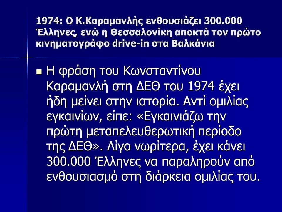 1974: Ο Κ.Καραμανλής ενθουσιάζει 300.000 Έλληνες, ενώ η Θεσσαλονίκη αποκτά τον πρώτο κινηματογράφο drive-in στα Βαλκάνια Η φράση του Κωνσταντίνου Καραμανλή στη ΔΕΘ του 1974 έχει ήδη μείνει στην ιστορία.