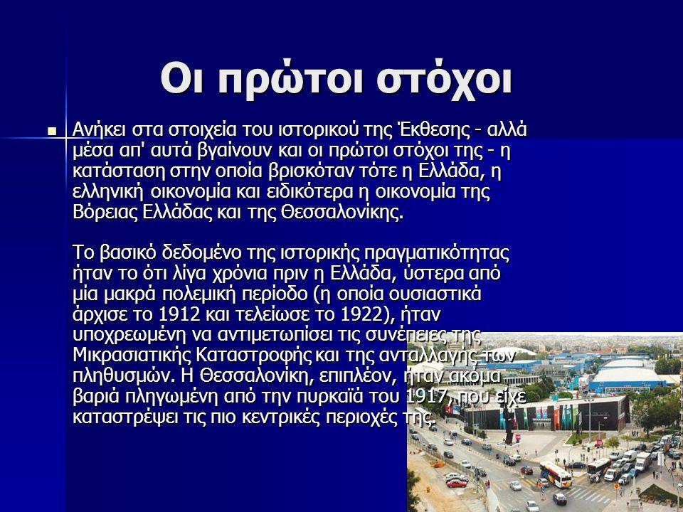 Οι πρώτοι στόχοι Οι πρώτοι στόχοι Ανήκει στα στοιχεία του ιστορικού της Έκθεσης - αλλά μέσα απ αυτά βγαίνουν και οι πρώτοι στόχοι της - η κατάσταση στην οποία βρισκόταν τότε η Ελλάδα, η ελληνική οικονομία και ειδικότερα η οικονομία της Βόρειας Ελλάδας και της Θεσσαλονίκης.