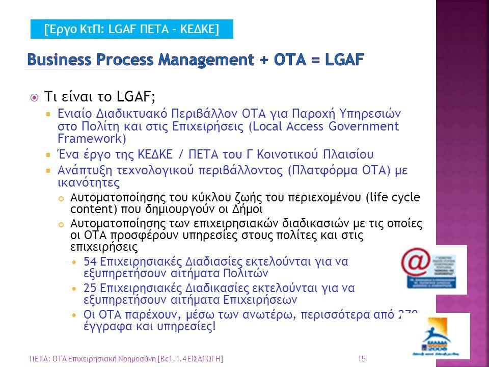  Τι είναι το LGAF;  Ενιαίο Διαδικτυακό Περιβάλλον ΟΤΑ για Παροχή Υπηρεσιών στο Πολίτη και στις Επιχειρήσεις (Local Access Government Framework)  Ένα έργο της ΚΕΔΚΕ / ΠΕΤΑ του Γ Κοινοτικού Πλαισίου  Ανάπτυξη τεχνολογικού περιβάλλοντος (Πλατφόρμα ΟΤΑ) με ικανότητες Αυτοματοποίησης του κύκλου ζωής του περιεχομένου (life cycle content) που δημιουργούν οι Δήμοι Αυτοματοποίησης των επιχειρησιακών διαδικασιών με τις οποίες οι ΟΤΑ προσφέρουν υπηρεσίες στους πολίτες και στις επιχειρήσεις 54 Επιχειρησιακές Διαδιασίες εκτελούνται για να εξυπηρετήσουν αιτήματα Πολιτών 25 Επιχειρησιακές Διαδικασίες εκτελούνται για να εξυπηρετήσουν αιτήματα Επιχειρήσεων Οι ΟΤΑ παρέχουν, μέσω των ανωτέρω, περισσότερα από 270 έγγραφα και υπηρεσίες.