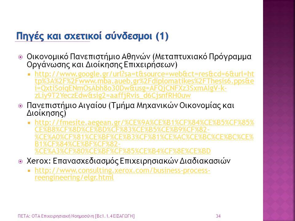  Οικονομικό Πανεπιστήμιο Αθηνών (Μεταπτυχιακό Πρόγραμμα Οργάνωσης και Διοίκησης Επιχειρήσεων)  http://www.google.gr/url?sa=t&source=web&ct=res&cd=6&url=ht tp%3A%2F%2Fwww.mba.aueb.gr%2Fdiplomatikes%2FThesis6.pps&e i=QxtiSoiqENmOsAbh8o30Dw&usg=AFQjCNFXz3SxmAIgV-k- zLiy9T2YeczEdw&sig2=aaffjRvis_d6CjsnfRH0uw http://www.google.gr/url?sa=t&source=web&ct=res&cd=6&url=ht tp%3A%2F%2Fwww.mba.aueb.gr%2Fdiplomatikes%2FThesis6.pps&e i=QxtiSoiqENmOsAbh8o30Dw&usg=AFQjCNFXz3SxmAIgV-k- zLiy9T2YeczEdw&sig2=aaffjRvis_d6CjsnfRH0uw  Πανεπιστήμιο Αιγαίου (Τμήμα Μηχανικών Οικονομίας και Διοίκησης)  http://fmesite.aegean.gr/%CE%9A%CE%B1%CF%84%CE%B5%CF%85% CE%B8%CF%8D%CE%BD%CF%83%CE%B5%CE%B9%CF%82- %CE%A0%CF%81%CE%BF%CE%B3%CF%81%CE%AC%CE%BC%CE%BC%CE% B1%CF%84%CE%BF%CF%82- %CE%A3%CF%80%CE%BF%CF%85%CE%B4%CF%8E%CE%BD http://fmesite.aegean.gr/%CE%9A%CE%B1%CF%84%CE%B5%CF%85% CE%B8%CF%8D%CE%BD%CF%83%CE%B5%CE%B9%CF%82- %CE%A0%CF%81%CE%BF%CE%B3%CF%81%CE%AC%CE%BC%CE%BC%CE% B1%CF%84%CE%BF%CF%82- %CE%A3%CF%80%CE%BF%CF%85%CE%B4%CF%8E%CE%BD  Xerox: Επανασχεδιασμός Επιχειρησιακών Διαδιακασιών  http://www.consulting.xerox.com/business-process- reengineering/elgr.html http://www.consulting.xerox.com/business-process- reengineering/elgr.html 34 ΠΕΤΑ: ΟΤΑ Επιχειρησιακή Νοημοσύνη [Bc1.1.4 ΕΙΣΑΓΩΓΗ]