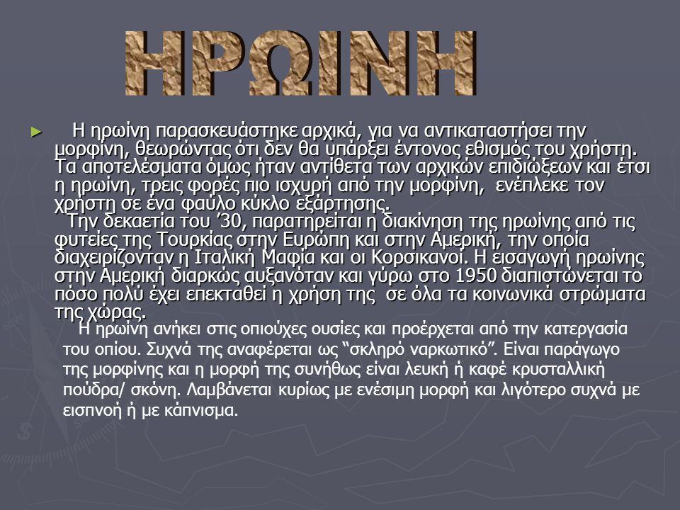 ► Η ηρωίνη παρασκευάστηκε αρχικά, για να αντικαταστήσει την μορφίνη, θεωρώντας ότι δεν θα υπάρξει έντονος εθισμός του χρήστη.