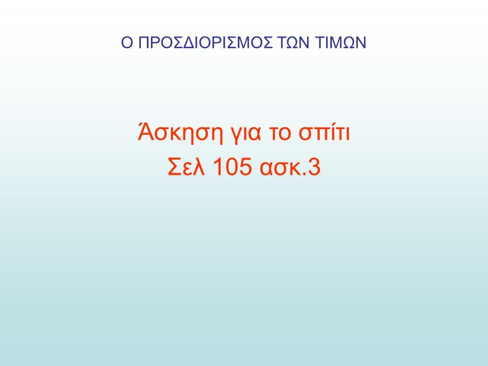 Ο ΠΡΟΣΔΙΟΡΙΣΜΟΣ ΤΩΝ ΤΙΜΩΝ Άσκηση για το σπίτι Σελ 105 ασκ.3