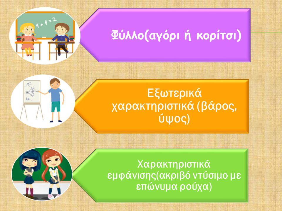 Φύλλο(αγόρι ή κορίτσι) Εξωτερικά χαρακτηριστικά (βάρος, ύψος) Χαρακτηριστικά εμφάνισης(ακριβό ντύσιμο με επώνυμα ρούχα)
