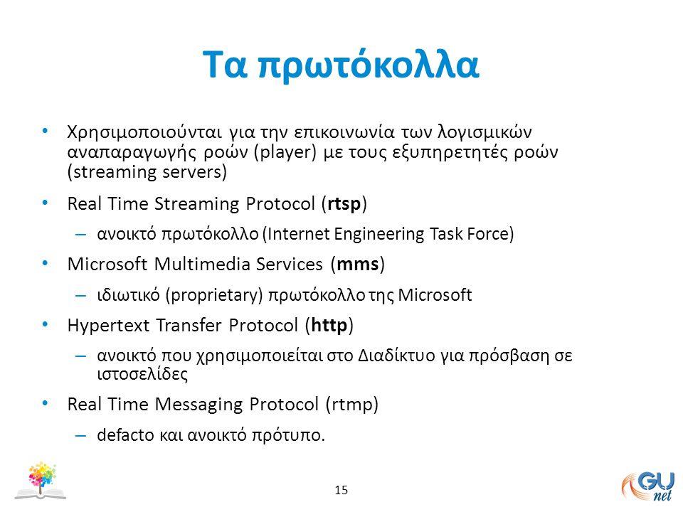 Τα πρωτόκολλα Χρησιμοποιούνται για την επικοινωνία των λογισμικών αναπαραγωγής ροών (player) με τους εξυπηρετητές ροών (streaming servers) Real Time Streaming Protocol (rtsp) – ανοικτό πρωτόκολλο (Internet Engineering Task Force) Microsoft Multimedia Services (mms) – ιδιωτικό (proprietary) πρωτόκολλο της Microsoft Hypertext Transfer Protocol (http) – ανοικτό που χρησιμοποιείται στο Διαδίκτυο για πρόσβαση σε ιστοσελίδες Real Time Messaging Protocol (rtmp) – defacto και ανοικτό πρότυπο.