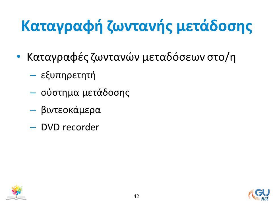 Καταγραφή ζωντανής μετάδοσης Καταγραφές ζωντανών μεταδόσεων στο/η – εξυπηρετητή – σύστημα μετάδοσης – βιντεοκάμερα – DVD recorder 42