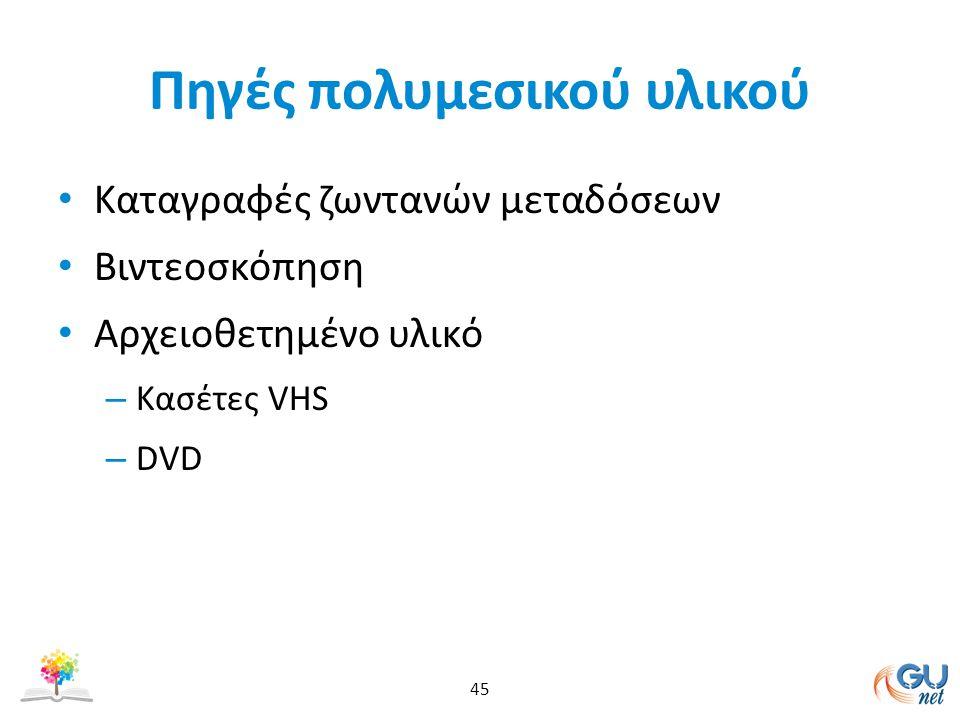 Πηγές πολυμεσικού υλικού Καταγραφές ζωντανών μεταδόσεων Βιντεοσκόπηση Αρχειοθετημένο υλικό – Κασέτες VHS – DVD 45