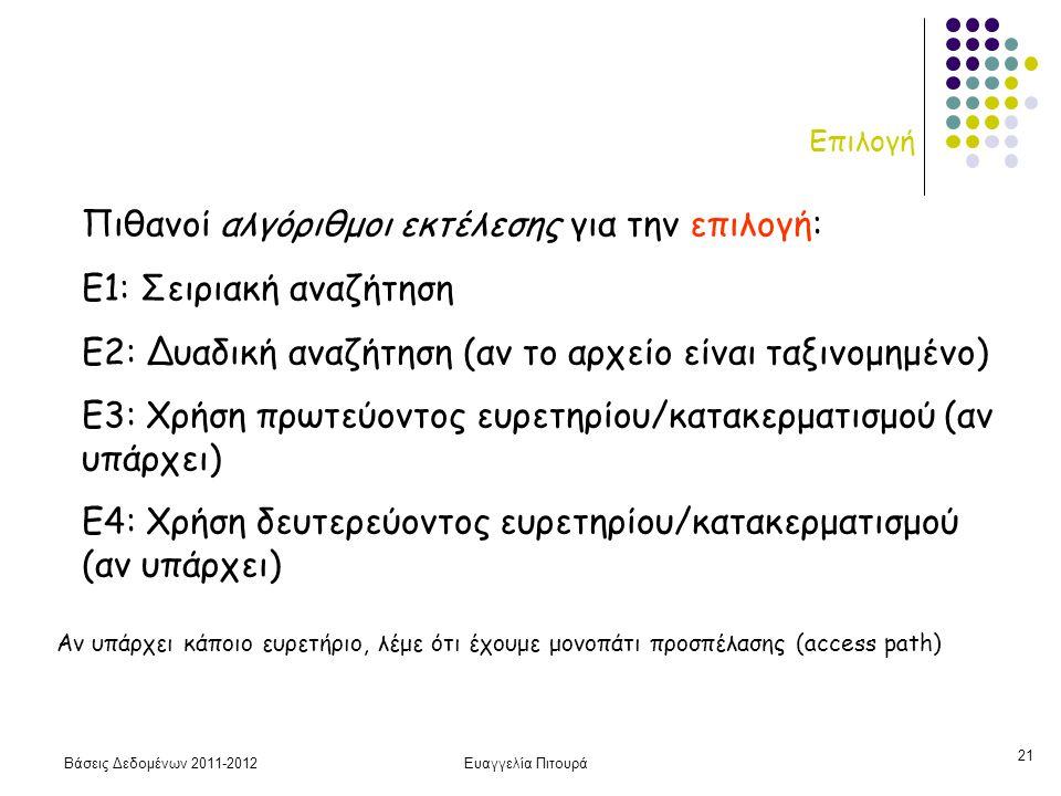 Βάσεις Δεδομένων 2011-2012Ευαγγελία Πιτουρά 21 Επιλογή Πιθανοί αλγόριθμοι εκτέλεσης για την επιλογή: Ε1: Σειριακή αναζήτηση Ε2: Δυαδική αναζήτηση (αν το αρχείο είναι ταξινομημένο) Ε3: Χρήση πρωτεύοντος ευρετηρίου/κατακερματισμού (αν υπάρχει) Ε4: Χρήση δευτερεύοντος ευρετηρίου/κατακερματισμού (αν υπάρχει) Αν υπάρχει κάποιο ευρετήριο, λέμε ότι έχουμε μονοπάτι προσπέλασης (access path)