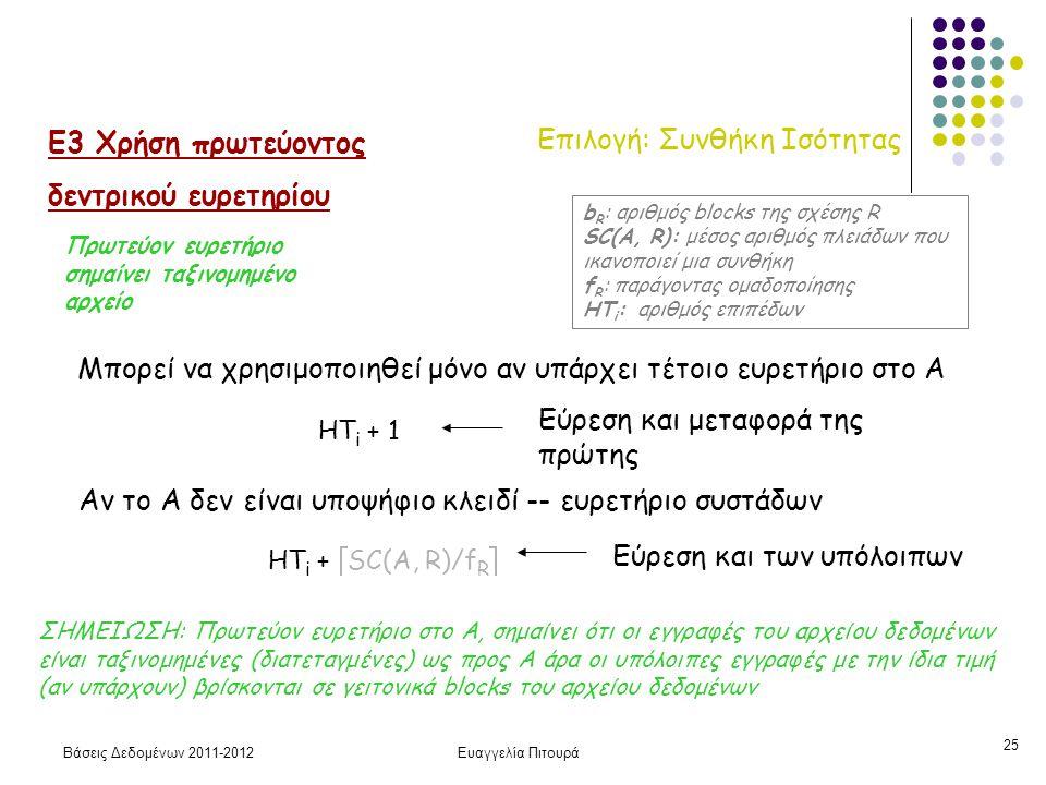 Βάσεις Δεδομένων 2011-2012Ευαγγελία Πιτουρά 25 Επιλογή: Συνθήκη Ισότητας Ε3 Χρήση πρωτεύοντος δεντρικού ευρετηρίου Μπορεί να χρησιμοποιηθεί μόνο αν υπάρχει τέτοιο ευρετήριο στο Α HT i + 1 Εύρεση και μεταφορά της πρώτης HT i +  SC(A, R)/f R  Αν το Α δεν είναι υποψήφιο κλειδί -- ευρετήριο συστάδων b R : αριθμός blocks της σχέσης R SC(A, R): μέσος αριθμός πλειάδων που ικανοποιεί μια συνθήκη f R : παράγοντας ομαδοποίησης HT i : αριθμός επιπέδων ΣΗΜΕΙΩΣΗ: Πρωτεύον ευρετήριο στο Α, σημαίνει ότι οι εγγραφές του αρχείου δεδομένων είναι ταξινομημένες (διατεταγμένες) ως προς Α άρα οι υπόλοιπες εγγραφές με την ίδια τιμή (αν υπάρχουν) βρίσκονται σε γειτονικά blocks του αρχείου δεδομένων Εύρεση και των υπόλοιπων Πρωτεύον ευρετήριο σημαίνει ταξινομημένο αρχείο