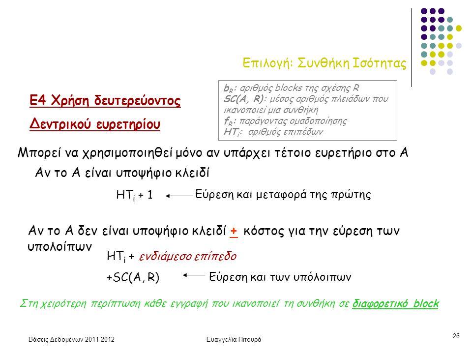 Βάσεις Δεδομένων 2011-2012Ευαγγελία Πιτουρά 26 Επιλογή: Συνθήκη Ισότητας Ε4 Χρήση δευτερεύοντος Δεντρικού ευρετηρίου Μπορεί να χρησιμοποιηθεί μόνο αν υπάρχει τέτοιο ευρετήριο στο Α HT i + 1 HT i + ενδιάμεσο επίπεδο +SC(A, R) Αν το Α δεν είναι υποψήφιο κλειδί + κόστος για την εύρεση των υπολοίπων Αν το Α είναι υποψήφιο κλειδί Στη χειρότερη περίπτωση κάθε εγγραφή που ικανοπoιεί τη συνθήκη σε διαφορετικό block b R : αριθμός blocks της σχέσης R SC(A, R): μέσος αριθμός πλειάδων που ικανοποιεί μια συνθήκη f R : παράγοντας ομαδοποίησης HT i : αριθμός επιπέδων Εύρεση και μεταφορά της πρώτης Εύρεση και των υπόλοιπων