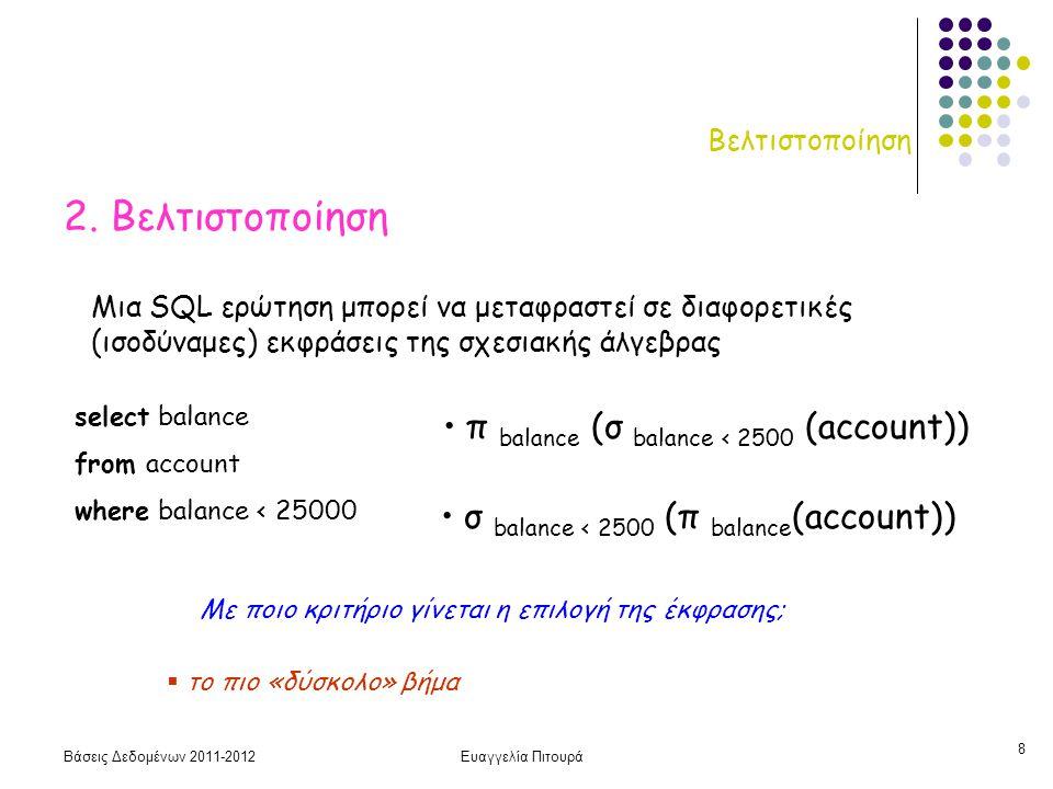 Βάσεις Δεδομένων 2011-2012Ευαγγελία Πιτουρά 19 Αλγόριθμοι Εκτέλεσης Βασικών Πράξεων Στατιστικά στοιχεία επίσης για το αρχείο ευρετηρίου (αν υπάρχει) f i : παράγοντας διακλάδωσης, πολυεπίπεδο f 0, Β + δέντρο ~ τάξη H i : αριθμός επιπέδων LΒ i : αριθμός block φύλλων Με βάση τα στατιστικά επιλέγεται ο αλγόριθμος με το μικρότερο κόστος I/O Κόστος (Αριθμό blocks που μεταφέρονται)