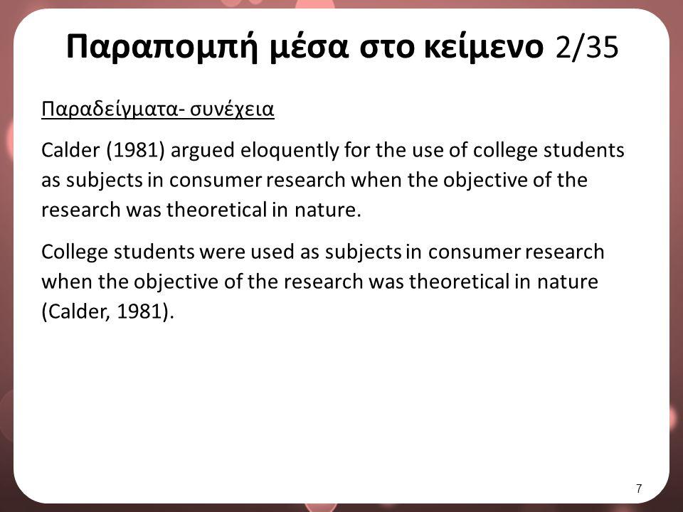Παραπομπή μέσα στο κείμενο 2/35 Παραδείγματα- συνέχεια Calder (1981) argued eloquently for the use of college students as subjects in consumer research when the objective of the research was theoretical in nature.