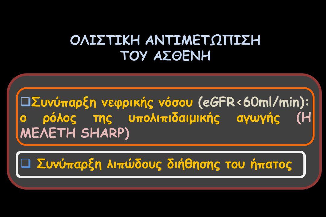 ΟΛΙΣΤΙΚΗ ΑΝΤΙΜΕΤΩΠΙΣΗ ΤΟΥ ΑΣΘΕΝΗ  Συνύπαρξη νεφρικής νόσου (eGFR<60ml/min): ο ρόλος της υπολιπιδαιμικής αγωγής (Η ΜΕΛΕΤΗ SHARP)  Συνύπαρξη λιπώδους διήθησης του ήπατος