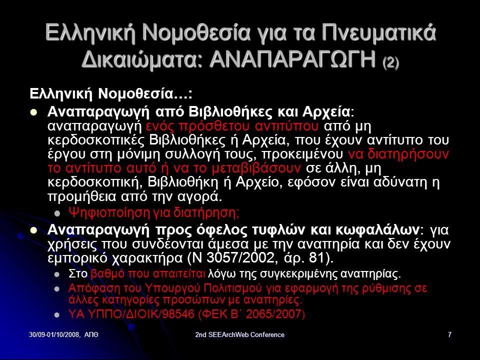 30/09-01/10/2008, ΑΠΘ2nd SEEArchWeb Conference7 Ελληνική Νομοθεσία για τα Πνευματικά Δικαιώματα: ΑΝΑΠΑΡΑΓΩΓΗ (2) Ελληνική Νομοθεσία…: Αναπαραγωγή από Βιβλιοθήκες και Αρχεία: αναπαραγωγή ενός πρόσθετου αντιτύπου από μη κερδοσκοπικές Βιβλιοθήκες ή Αρχεία, που έχουν αντίτυπο του έργου στη μόνιμη συλλογή τους, προκειμένου να διατηρήσουν το αντίτυπο αυτό ή να το μεταβιβάσουν σε άλλη, μη κερδοσκοπική, Βιβλιοθήκη ή Αρχείο, εφόσον είναι αδύνατη η προμήθεια από την αγορά.