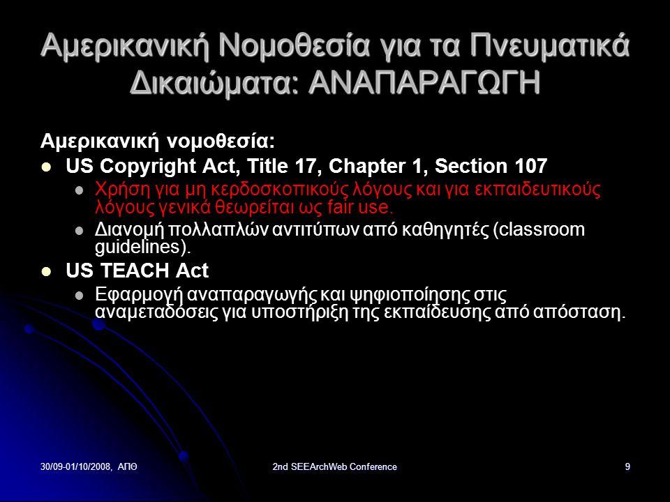 30/09-01/10/2008, ΑΠΘ2nd SEEArchWeb Conference9 Αμερικανική Νομοθεσία για τα Πνευματικά Δικαιώματα: ΑΝΑΠΑΡΑΓΩΓΗ Αμερικανική νομοθεσία: US Copyright Act, Title 17, Chapter 1, Section 107 Χρήση για μη κερδοσκοπικούς λόγους και για εκπαιδευτικούς λόγους γενικά θεωρείται ως fair use.