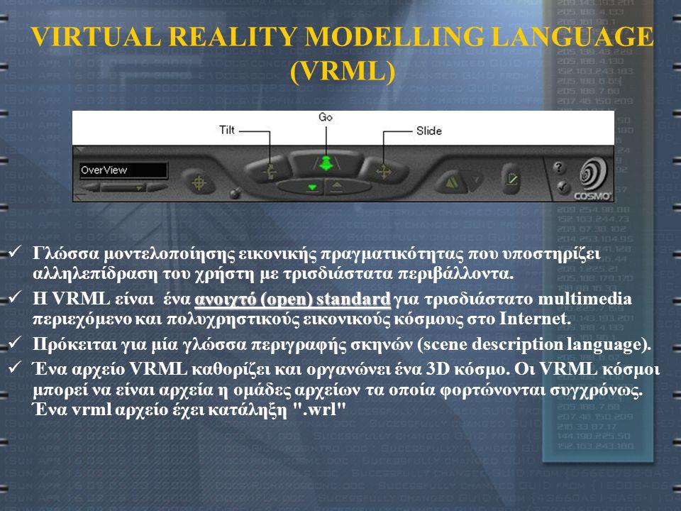 VRML (2) Ο χρήστης έχει την δυνατότητα: Να πλοηγείται ο ίδιος μέσα σε ένα τρισδιάστατο περιβάλλον Να μεταβάλλει τη θέση αντικειμένων κρατώντας όμως σταθερή την άποψή του προς το περιβάλλον αυτό Με τον τρόπο αυτό: Μπορεί ο χρήστης να παρατηρεί και να αντιλαμβάνεται αντικείμενα και φαινόμενα με έναν περισσότερο φυσιολογικό και «ενστικτώδη» τρόπο, εκμεταλλευόμενος τις αντιληπτικές και νοητικές του ικανότητες του για πλοήγηση, χειρισμό αντικειμένων και κατανόηση φαινομένων που συμβαίνουν σε ένα τρισδιάστατο περιβάλλον