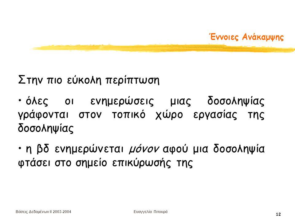 Βάσεις Δεδομένων II 2003-2004 Ευαγγελία Πιτουρά 12 Έννοιες Ανάκαμψης Στην πιο εύκολη περίπτωση όλες οι ενημερώσεις μιας δοσοληψίας γράφονται στον τοπικό χώρο εργασίας της δοσοληψίας η βδ ενημερώνεται μόνον αφού μια δοσοληψία φτάσει στο σημείο επικύρωσής της