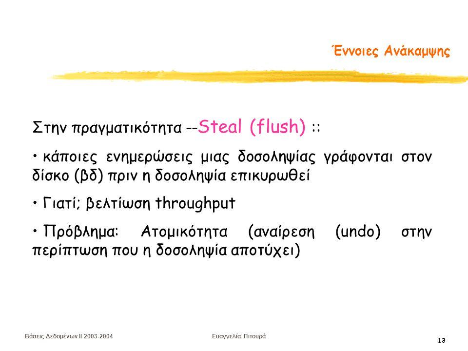 Βάσεις Δεδομένων II 2003-2004 Ευαγγελία Πιτουρά 13 Έννοιες Ανάκαμψης Στην πραγματικότητα -- Steal (flush) :: κάποιες ενημερώσεις μιας δοσοληψίας γράφονται στον δίσκο (βδ) πριν η δοσοληψία επικυρωθεί Γιατί; βελτίωση throughput Πρόβλημα: Ατομικότητα (αναίρεση (undo) στην περίπτωση που η δοσοληψία αποτύχει)