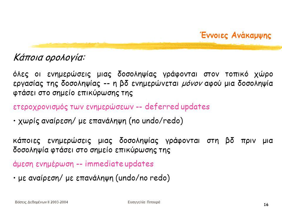 Βάσεις Δεδομένων II 2003-2004 Ευαγγελία Πιτουρά 16 Έννοιες Ανάκαμψης όλες οι ενημερώσεις μιας δοσοληψίας γράφονται στον τοπικό χώρο εργασίας της δοσοληψίας -- η βδ ενημερώνεται μόνον αφού μια δοσοληψία φτάσει στο σημείο επικύρωσης της ετεροχρονισμός των ενημερώσεων -- deferred updates χωρίς αναίρεση/ με επανάληψη (no undo/redo) κάποιες ενημερώσεις μιας δοσοληψίας γράφονται στη βδ πριν μια δοσοληψία φτάσει στο σημείο επικύρωσης της άμεση ενημέρωση -- immediate updates με αναίρεση/ με επανάληψη (undo/no redo) Κάποια ορολογία: