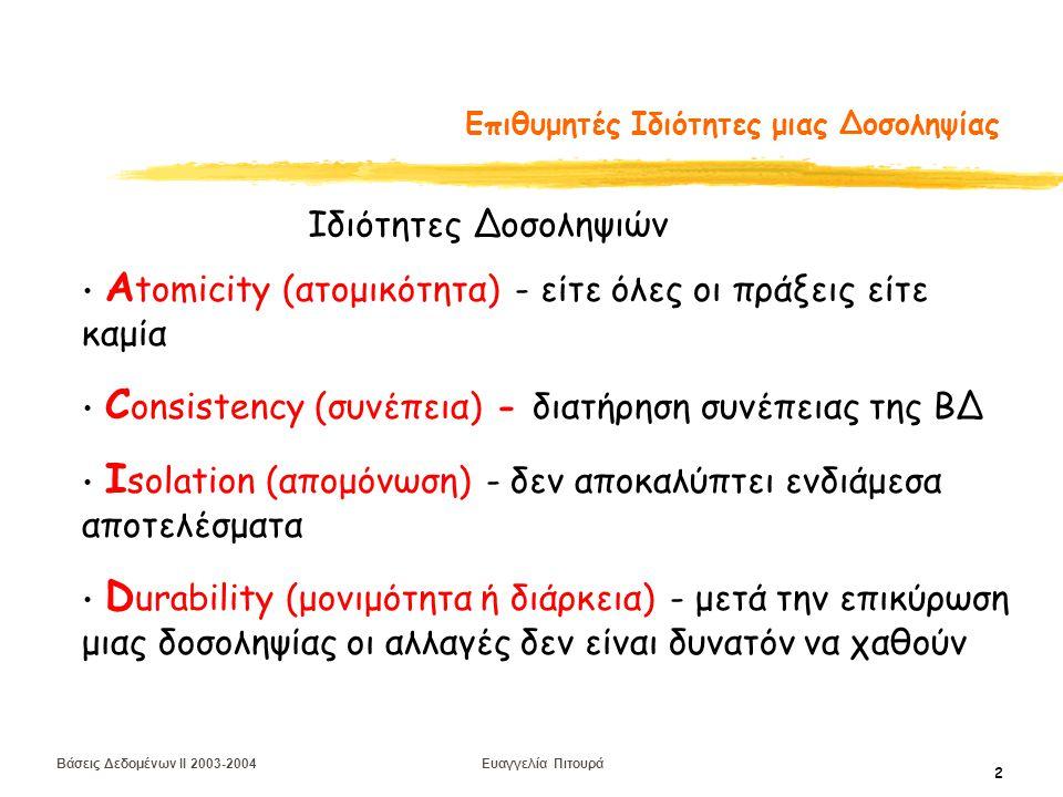 Βάσεις Δεδομένων II 2003-2004 Ευαγγελία Πιτουρά 2 Επιθυμητές Ιδιότητες μιας Δοσοληψίας Α tomicity (ατομικότητα) - είτε όλες οι πράξεις είτε καμία C onsistency (συνέπεια) - διατήρηση συνέπειας της ΒΔ I solation (απομόνωση) - δεν αποκαλύπτει ενδιάμεσα αποτελέσματα D urability (μονιμότητα ή διάρκεια) - μετά την επικύρωση μιας δοσοληψίας οι αλλαγές δεν είναι δυνατόν να χαθούν Ιδιότητες Δοσοληψιών