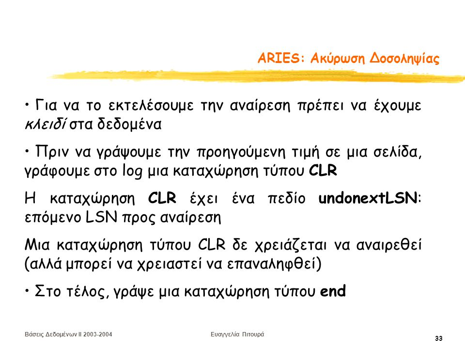 Βάσεις Δεδομένων II 2003-2004 Ευαγγελία Πιτουρά 33 ARIES: Aκύρωση Δοσοληψίας Για να το εκτελέσουμε την αναίρεση πρέπει να έχουμε κλειδί στα δεδομένα Πριν να γράψουμε την προηγούμενη τιμή σε μια σελίδα, γράφουμε στο log μια καταχώρηση τύπου CLR Η καταχώρηση CLR έχει ένα πεδίο undonextLSN: επόμενο LSN προς αναίρεση Μια καταχώρηση τύπου CLR δε χρειάζεται να αναιρεθεί (αλλά μπορεί να χρειαστεί να επαναληφθεί) Στο τέλος, γράψε μια καταχώρηση τύπου end