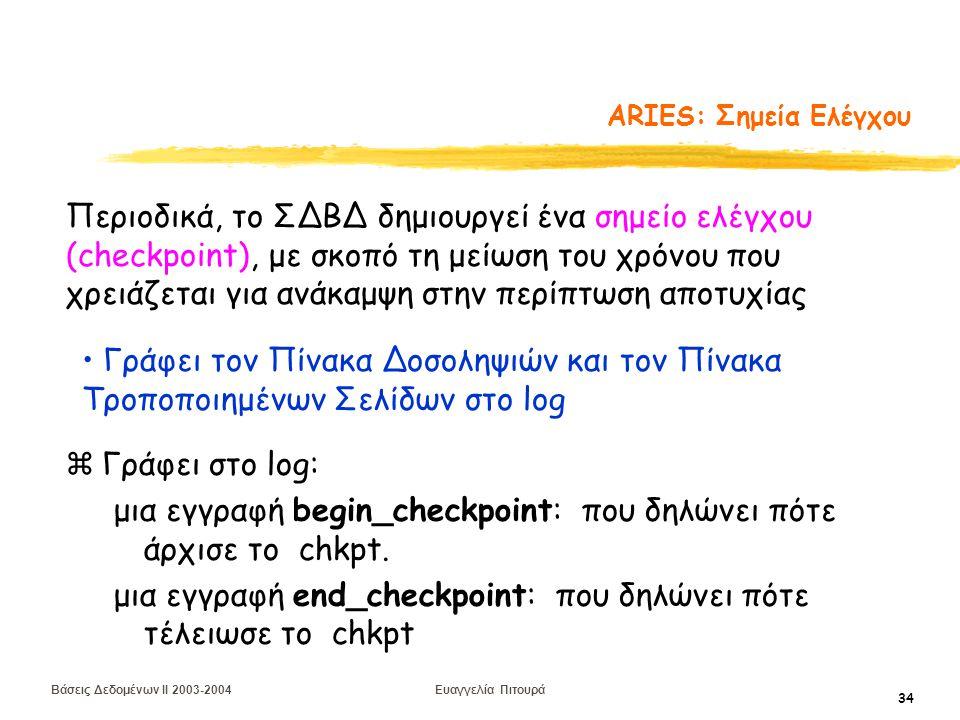 Βάσεις Δεδομένων II 2003-2004 Ευαγγελία Πιτουρά 34 ARIES: Σημεία Ελέγχου zΓράφει στο log: μια εγγραφή begin_checkpoint: που δηλώνει πότε άρχισε το chkpt.