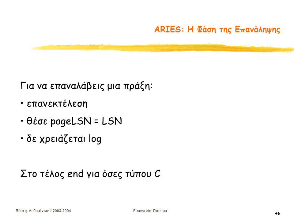Βάσεις Δεδομένων II 2003-2004 Ευαγγελία Πιτουρά 46 ARIES: Η Φάση της Επανάληψης Για να επαναλάβεις μια πράξη: επανεκτέλεση θέσε pageLSN = LSN δε χρειάζεται log Στο τέλος end για όσες τύπου C