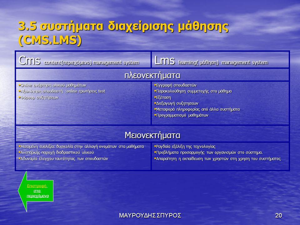 ΜΑΥΡΟΥΔΗΣ ΣΠΥΡΟΣ20 3.5 συστήματα διαχείρισης μάθησης (CMS.LMS) Επιστροφή στα περιεχόμενα Cms content(περιεχόμενο) management system Lms learning( μάθηση) management system πλεονεκτήματα Online ανάρτηση υλικού μαθημάτων Online ανάρτηση υλικού μαθημάτων Αξιολόγηση σπουδαστή :online ερωτήσεις test Αξιολόγηση σπουδαστή :online ερωτήσεις test Φόρουμ συζητήσεων Φόρουμ συζητήσεων Εγγραφή σπουδαστών Εγγραφή σπουδαστών Παρακολούθηση συμμετοχής στο μάθημα Παρακολούθηση συμμετοχής στο μάθημα Εξέταση Εξέταση Διεξαγωγή συζητησεων Διεξαγωγή συζητησεων Μεταφορά πληροφορίας από άλλα συστήματα Μεταφορά πληροφορίας από άλλα συστήματα Προγραμματισμό μαθημάτων Προγραμματισμό μαθημάτων Μειονεκτήματα Μειωμένη ευελιξία: δυσκολία στην αλλαγή ονομάτων στα μαθήματα Μειωμένη ευελιξία: δυσκολία στην αλλαγή ονομάτων στα μαθήματα Ανεπαρκής παροχή διαδραστικού υλικού Ανεπαρκής παροχή διαδραστικού υλικού Αδυναμία έλεγχου ταυτότητας των σπουδαστών Αδυναμία έλεγχου ταυτότητας των σπουδαστών Ραγδαία εξέλιξη της τεχνολογίας Ραγδαία εξέλιξη της τεχνολογίας Προβλήματα προσαρμογής των οργανισμών στο σύστημα.