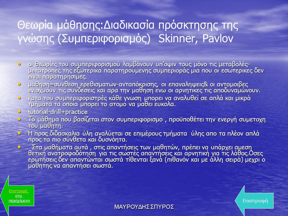 ΜΑΥΡΟΥΔΗΣ ΣΠΥΡΟΣ31 Θεωρία μάθησης:Διαδικασία πρόσκτησης της γνώσης (Συμπεριφορισμός) Skinner, Pavlov οι θεωρίες του συμπεριφορισμού λαμβάνουν υπ οψιν τους μόνο τις μεταβολές- μετατροπες της εξωτερικα παρατηρουμενης συμπεριοράς μια που οι εσωτερικες δεν ειναι παρατηρησιμες.